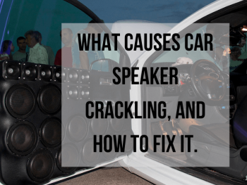 What Causes Car Speaker Crackling, and How to Fix it.