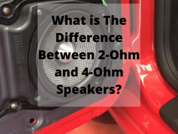 What is The Difference Between 2-Ohm and 4-Ohm Speakers?